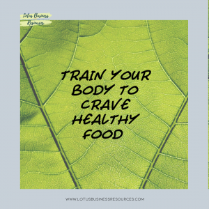 TRAIN YOUR BODY TO CRAVE HEALTHY FOOD - WHOLE FOOD PLANT BASED DIETS AREN'T JUST FOR VEGANS AND VEGETARIANS WHAT WAIT LOTUS BUSINESS RESOURCES